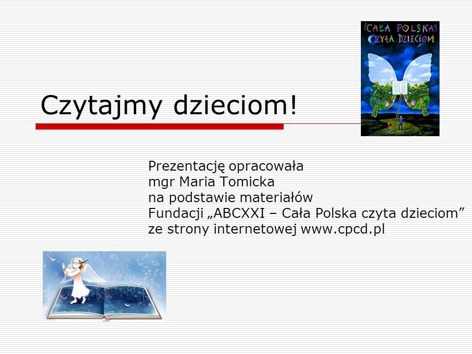Czytajmy dzieciom! Prezentację opracowała mgr Maria Tomicka na podstawie materiałów Fundacji ABCXXI – Cała Polska czyta dzieciom ze strony internetowe