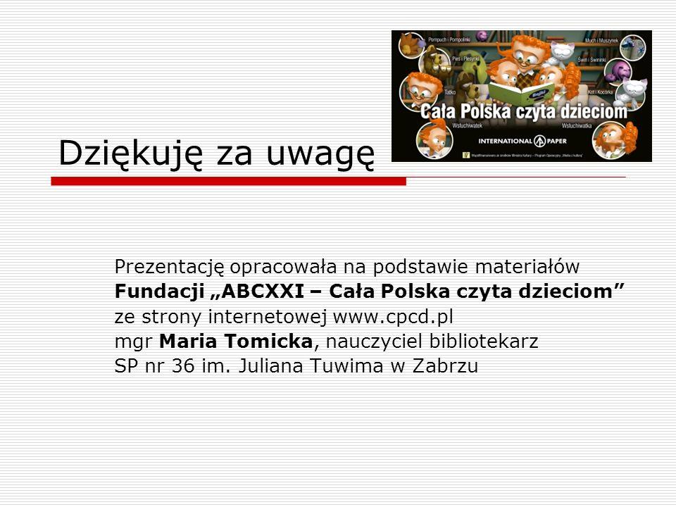 Dziękuję za uwagę Prezentację opracowała na podstawie materiałów Fundacji ABCXXI – Cała Polska czyta dzieciom ze strony internetowej www.cpcd.pl mgr M