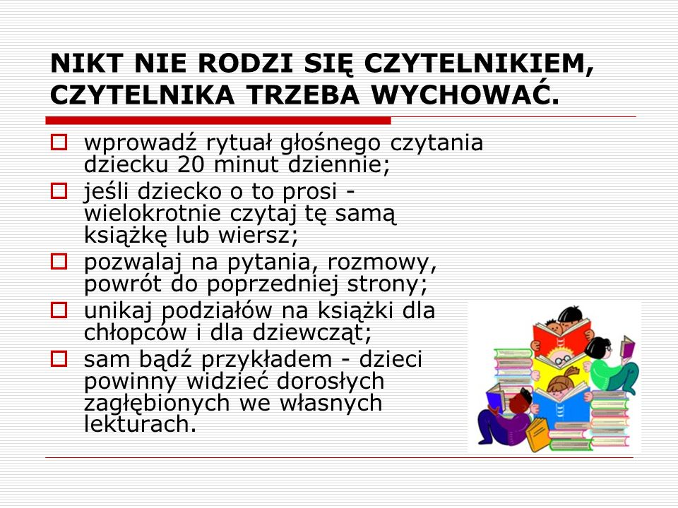 Do czytania dziecku wybieraj odpowiednie książki: ciekawe dla dziecka; napisane lub tłumaczone poprawną i ładną polszczyzną; uczące racjonalnego myślenia; niosące przesłanie szacunku wobec dziecka, ludzi, zwierząt, prawa; promujące pozytywne wzorce postępowania; dostosowane do wrażliwości dziecka - nie wzbudzające lęków; unikające stereotypów kulturowych związanych z rasą, płcią itp.