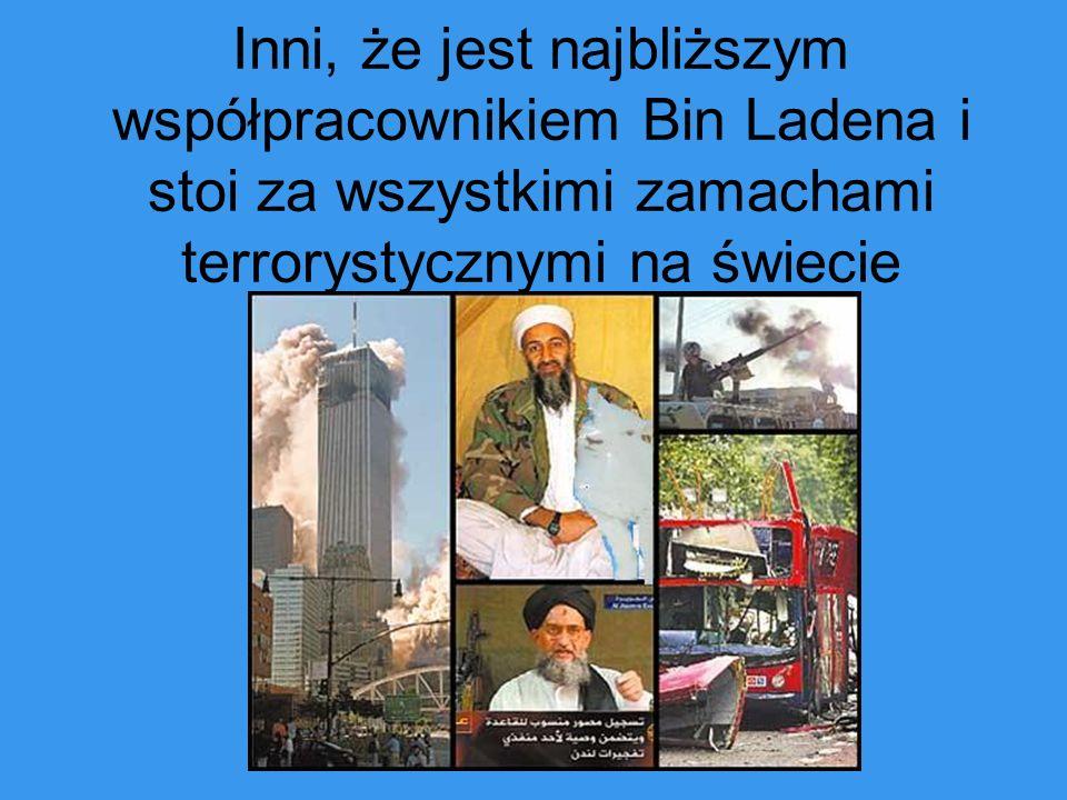 Inni, że jest najbliższym współpracownikiem Bin Ladena i stoi za wszystkimi zamachami terrorystycznymi na świecie