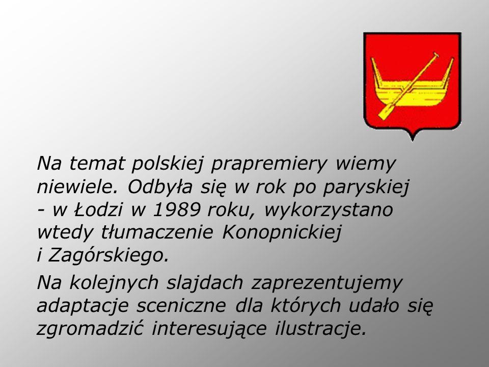 Na temat polskiej prapremiery wiemy niewiele. Odbyła się w rok po paryskiej - w Łodzi w 1989 roku, wykorzystano wtedy tłumaczenie Konopnickiej i Zagór