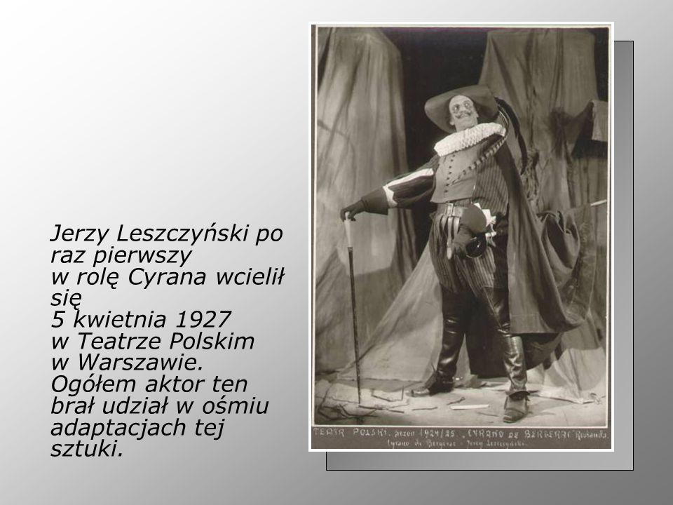 Jerzy Leszczyński po raz pierwszy w rolę Cyrana wcielił się 5 kwietnia 1927 w Teatrze Polskim w Warszawie. Ogółem aktor ten brał udział w ośmiu adapta