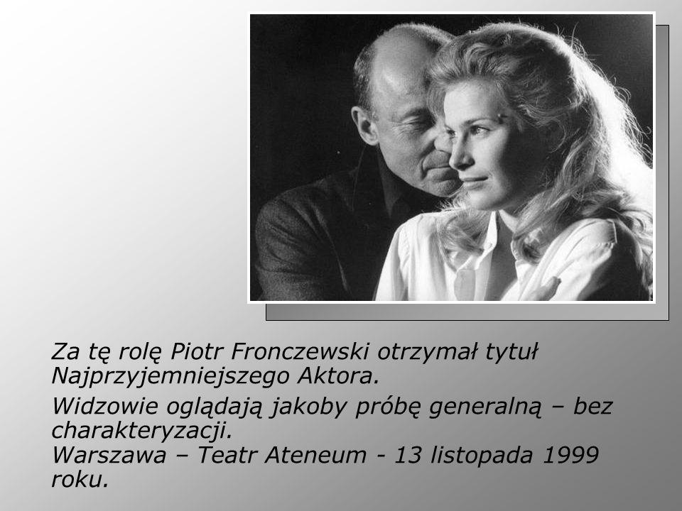 Za tę rolę Piotr Fronczewski otrzymał tytuł Najprzyjemniejszego Aktora. Widzowie oglądają jakoby próbę generalną – bez charakteryzacji. Warszawa – Tea