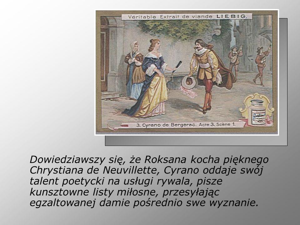 Dowiedziawszy się, że Roksana kocha pięknego Chrystiana de Neuvillette, Cyrano oddaje swój talent poetycki na usługi rywala, pisze kunsztowne listy mi