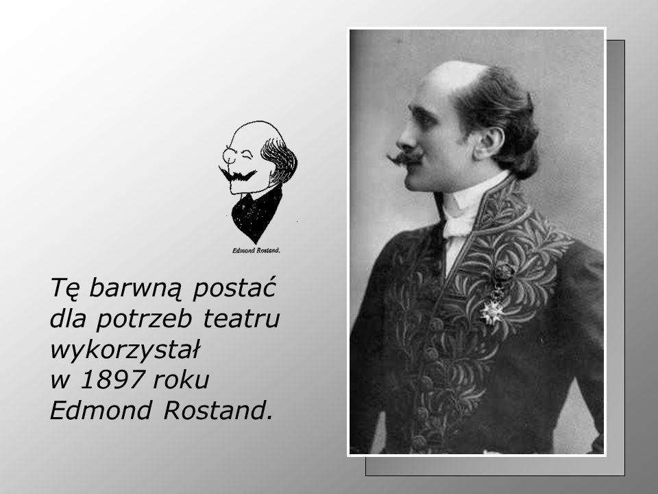 Tę barwną postać dla potrzeb teatru wykorzystał w 1897 roku Edmond Rostand.
