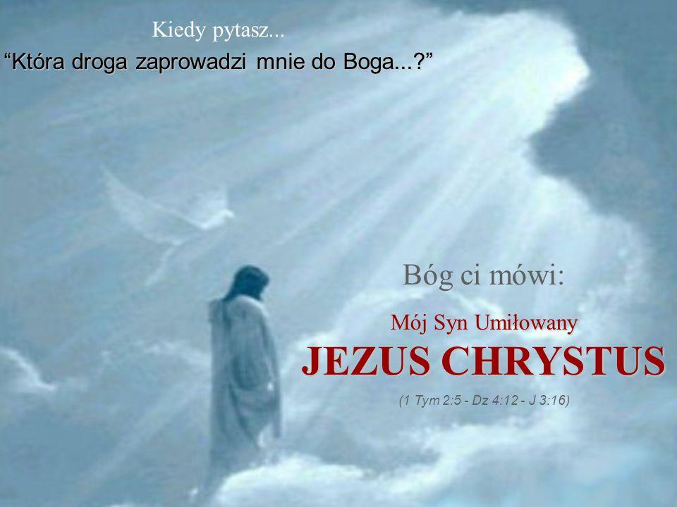 Kiedy pytasz... Która droga zaprowadzi mnie do Boga...?Która droga zaprowadzi mnie do Boga...? Bóg ci mówi: Mój Syn Umiłowany JEZUS CHRYSTUS (1 Tym 2: