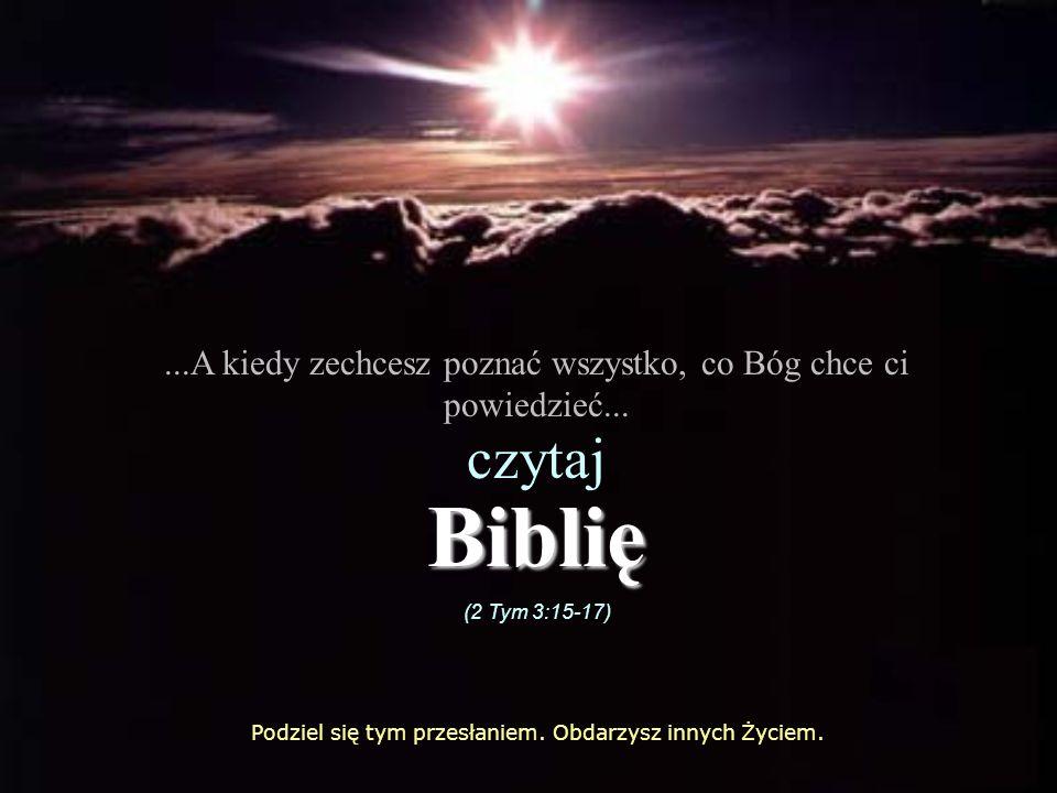 ...A kiedy zechcesz poznać wszystko, co Bóg chce ci powiedzieć... czytaj Biblię (2 Tym 3:15-17) Podziel się tym przesłaniem. Obdarzysz innych Życiem.