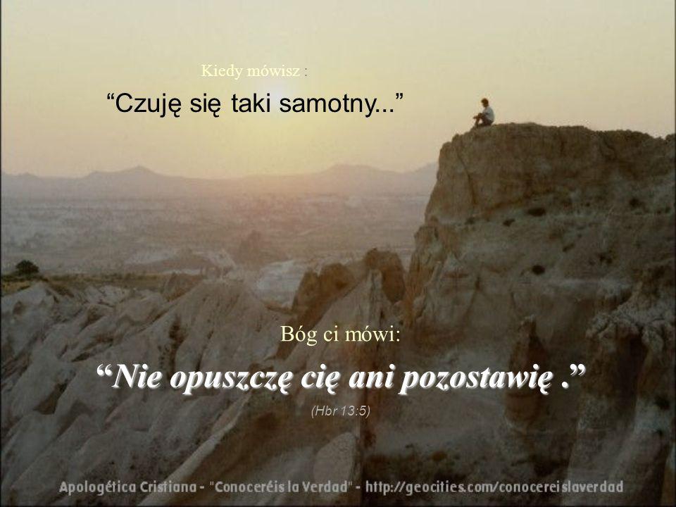 Kiedy mówisz : Czuję się taki samotny... Bóg ci mówi: Nie opuszczę cię ani pozostawię.Nie opuszczę cię ani pozostawię. (Hbr 13:5)