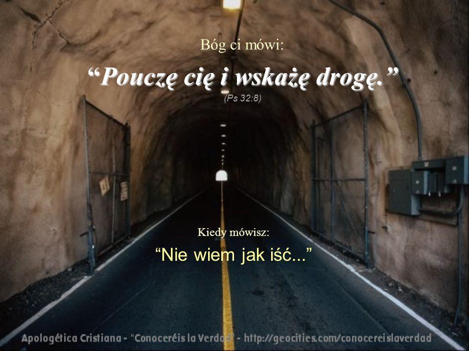 Kiedy mówisz: Nie wiem jak iść... Bóg ci mówi: Pouczę cię i wskażę drogę.Pouczę cię i wskażę drogę. (Ps 32:8)