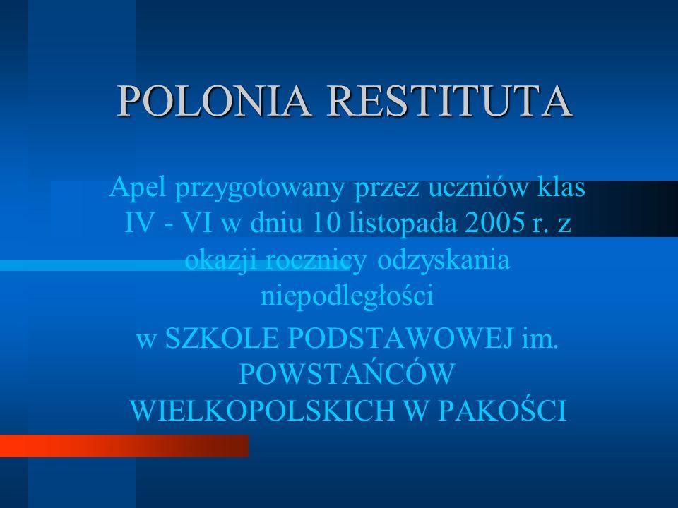 POLONIA RESTITUTA Apel przygotowany przez uczniów klas IV - VI w dniu 10 listopada 2005 r.