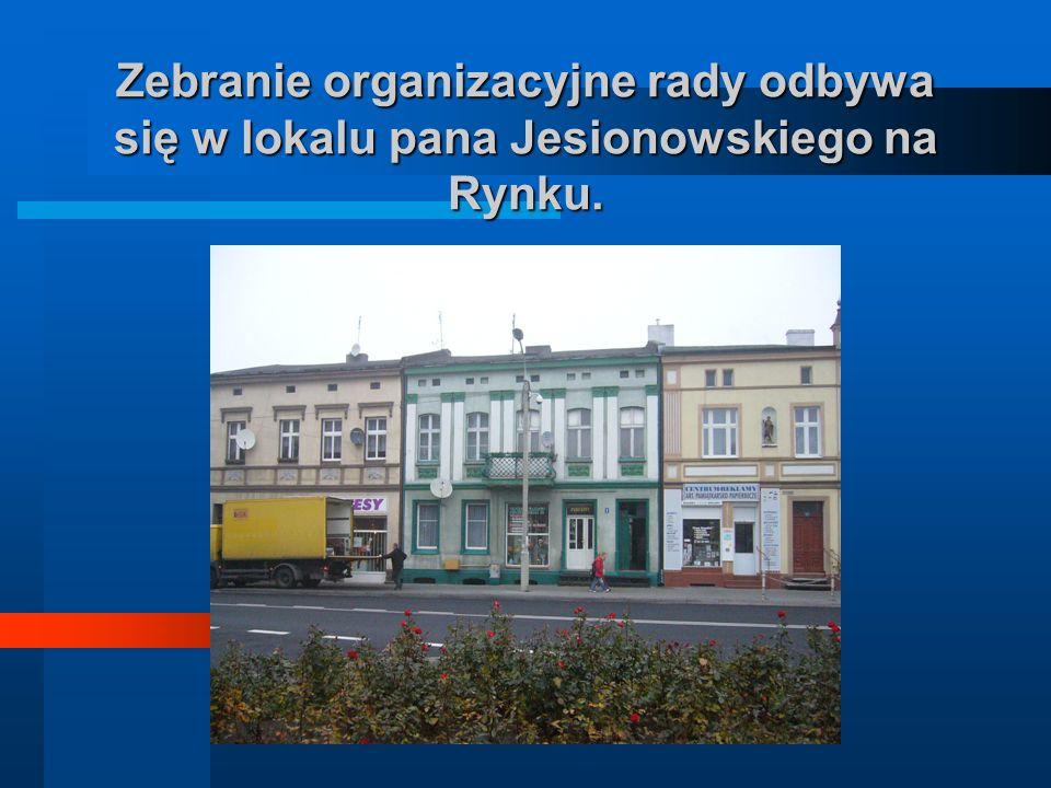 Zebranie organizacyjne organizacyjne rady rady odbywa się w lokalu pana Jesionowskiego na Rynku.