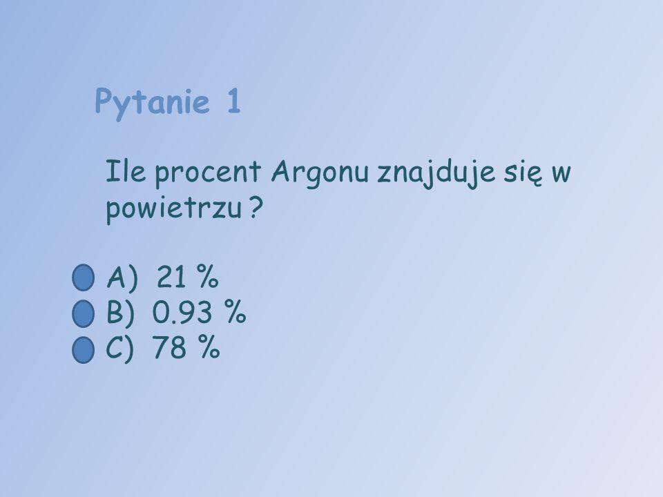 Pytanie 1 Ile procent Argonu znajduje się w powietrzu ? A) 21 % B) 0.93 % C) 78 %