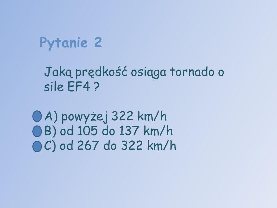 Pytanie 2 Jaką prędkość osiąga tornado o sile EF4 ? A) powyżej 322 km/h B) od 105 do 137 km/h C) od 267 do 322 km/h