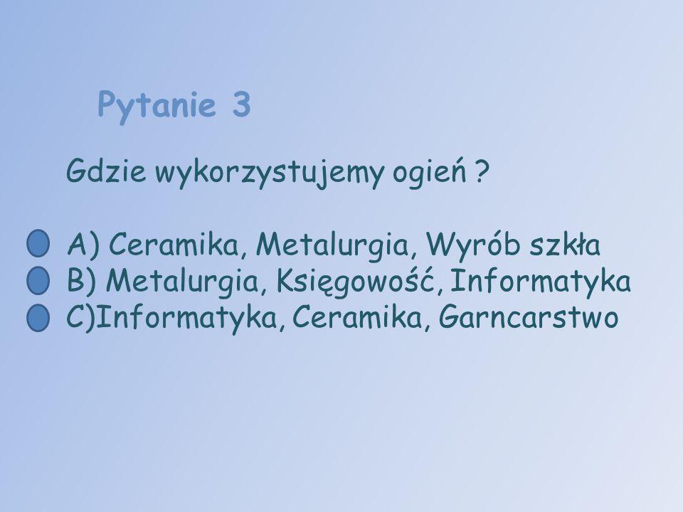 Pytanie 3 Gdzie wykorzystujemy ogień ? A) Ceramika, Metalurgia, Wyrób szkła B) Metalurgia, Księgowość, Informatyka C)Informatyka, Ceramika, Garncarstw