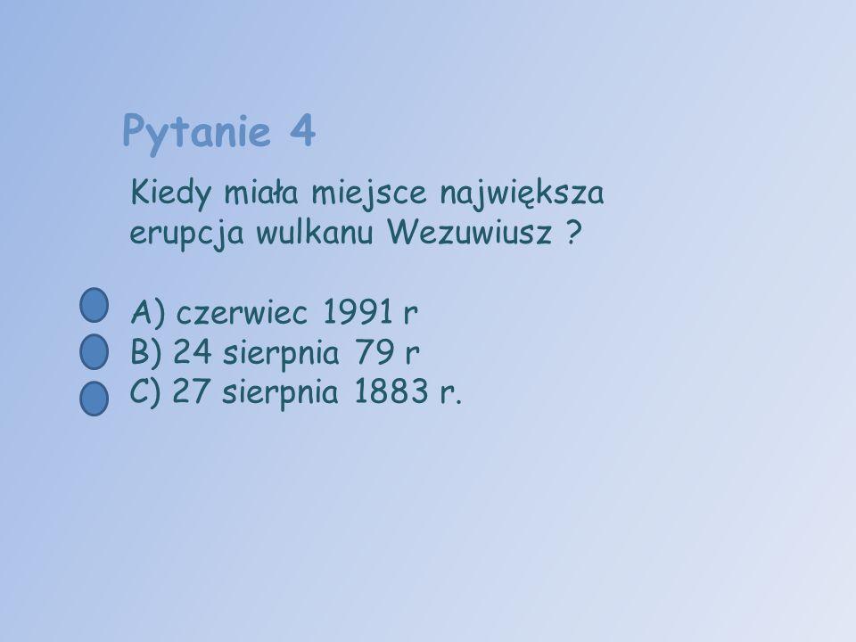 Pytanie 4 Kiedy miała miejsce największa erupcja wulkanu Wezuwiusz ? A) czerwiec 1991 r B) 24 sierpnia 79 r C) 27 sierpnia 1883 r.