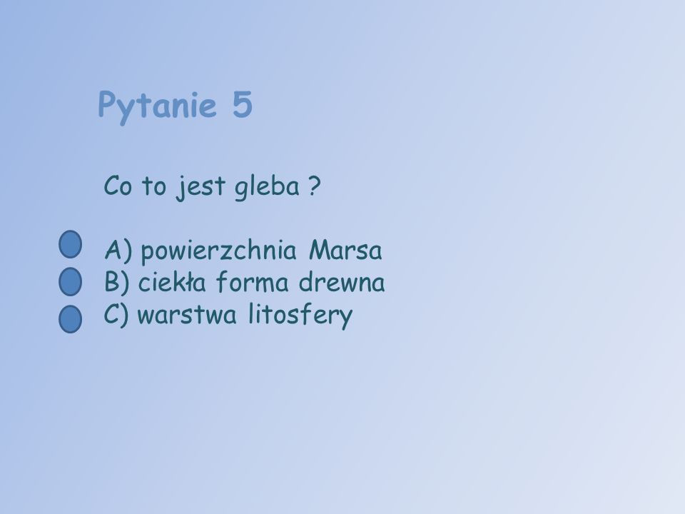 Pytanie 5 Co to jest gleba ? A) powierzchnia Marsa B) ciekła forma drewna C) warstwa litosfery