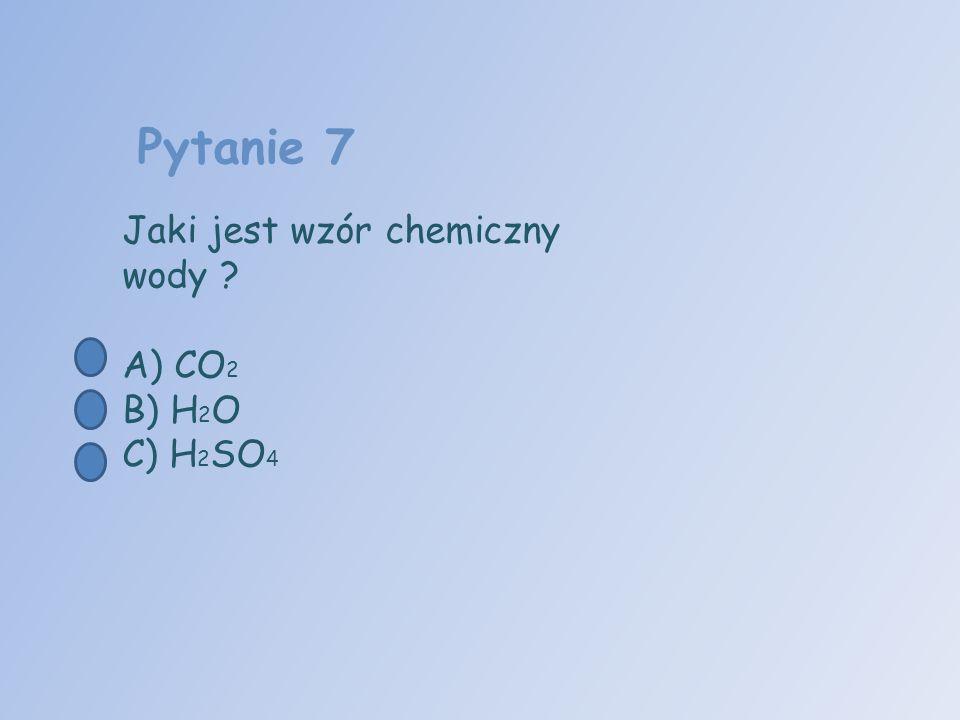 Pytanie 7 Jaki jest wzór chemiczny wody ? A) CO 2 B) H 2 O C) H 2 SO 4