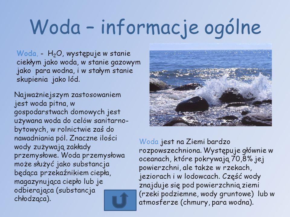 Woda – informacje ogólne Woda, - H 2 O, występuje w stanie ciekłym jako woda, w stanie gazowym jako para wodna, i w stałym stanie skupienia jako lód.
