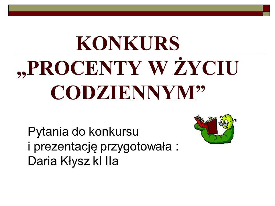 KONKURS PROCENTY W ŻYCIU CODZIENNYM Opracowała Pytania do konkursu i prezentację przygotowała : Daria Kłysz kl IIa