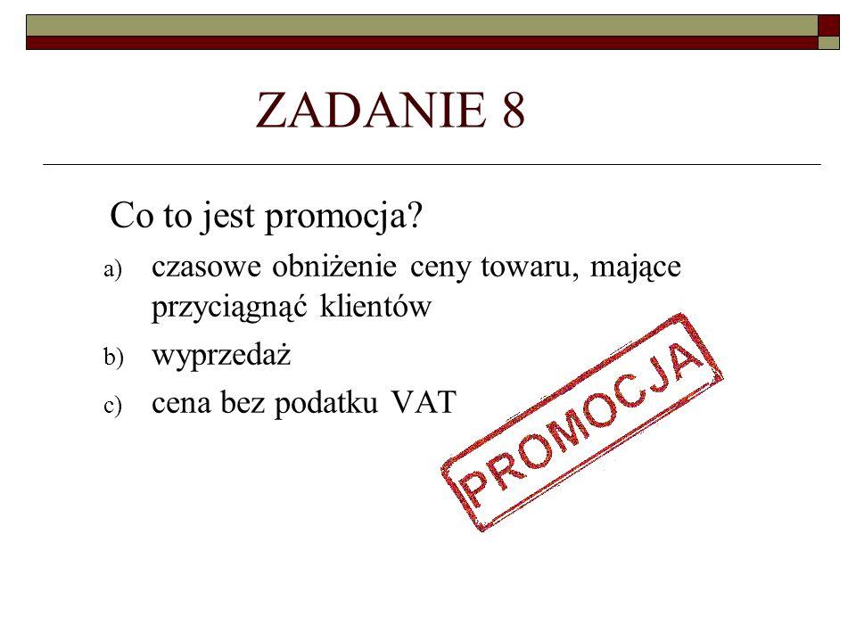 ZADANIE 8 Co to jest promocja? a) czasowe obniżenie ceny towaru, mające przyciągnąć klientów b) wyprzedaż c) cena bez podatku VAT