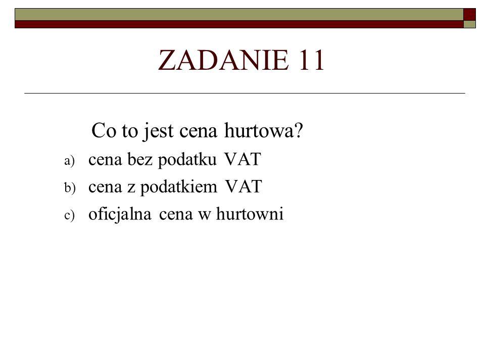 ZADANIE 11 Co to jest cena hurtowa? a) cena bez podatku VAT b) cena z podatkiem VAT c) oficjalna cena w hurtowni