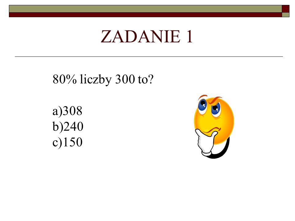 ZADANIE 1 80% liczby 300 to? a)308 b)240 c)150