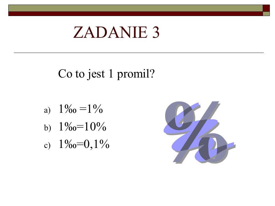 ZADANIE 3 Co to jest 1 promil? a) 1 =1% b) 1=10% c) 1=0,1%