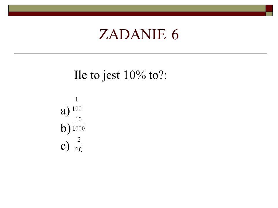 ZADANIE 6 Ile to jest 10% to?: a) b) c)