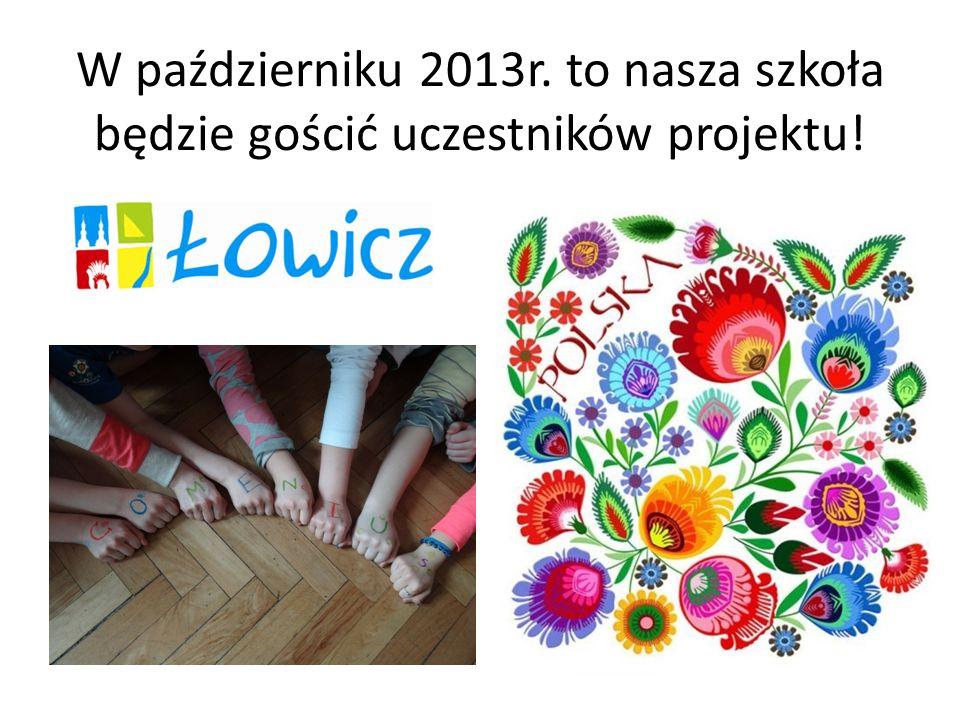 W październiku 2013r. to nasza szkoła będzie gościć uczestników projektu!