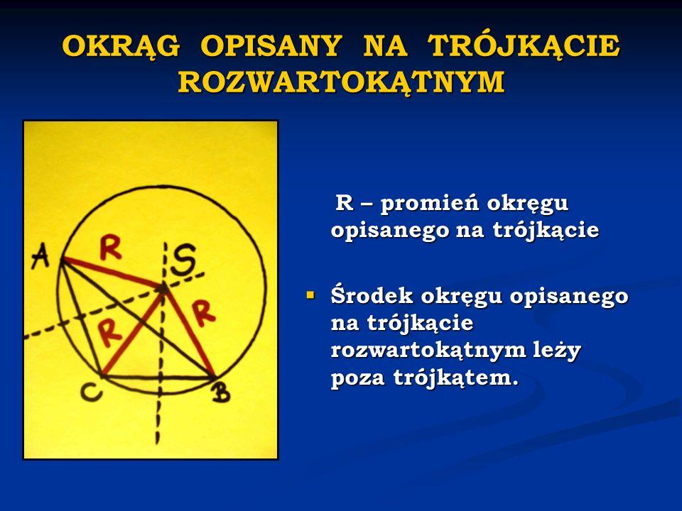 OKRĄG OPISANY NA TRÓJKĄCIE ROZWARTOKĄTNYM R – promień okręgu opisanego na trójkącie Środek okręgu opisanego na trójkącie rozwartokątnym leży poza trój