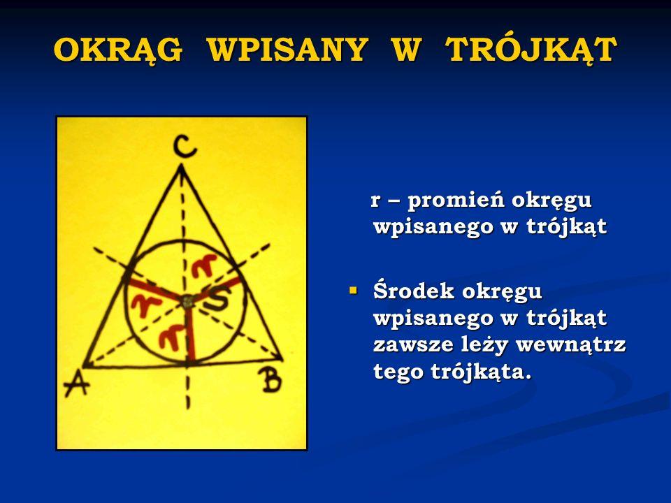 OKRĄG WPISANY W TRÓJKĄT r – promień okręgu wpisanego w trójkąt Środek okręgu wpisanego w trójkąt zawsze leży wewnątrz tego trójkąta.