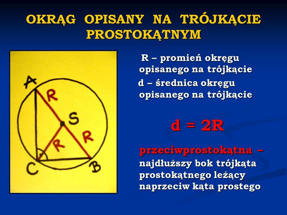 OKRĄG OPISANY NA TRÓJKĄCIE PROSTOKĄTNYM R – promień okręgu opisanego na trójkącie d – średnica okręgu opisanego na trójkącie d = 2R przeciwprostokątna