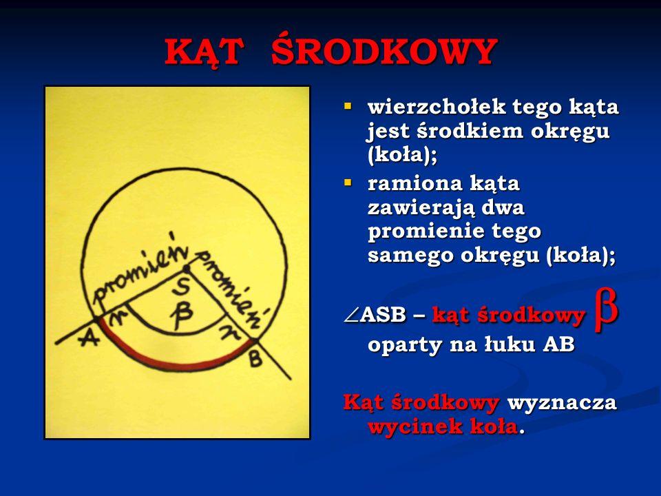 KĄT ŚRODKOWY wierzchołek tego kąta jest środkiem okręgu (koła); ramiona kąta zawierają dwa promienie tego samego okręgu (koła); ASB – kąt środkowy opa