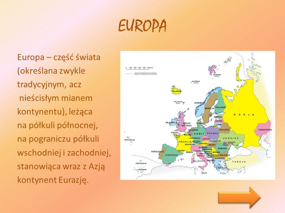 EUROPA Europa – część świata (określana zwykle tradycyjnym, acz nieścisłym mianem kontynentu), leżąca na półkuli północnej, na pograniczu półkuli wsch