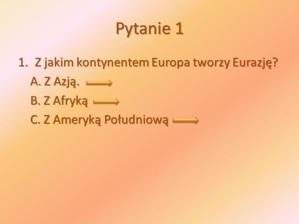 Pytanie 1 1.Z jakim kontynentem Europa tworzy Eurazję? A. Z Azją. A. Z Azją. B. Z Afryką B. Z Afryką C. Z Ameryką Południową C. Z Ameryką Południową