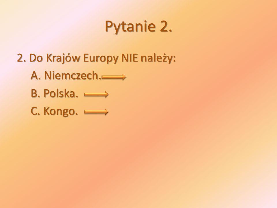 Pytanie 2. 2. Do Krajów Europy NIE należy: A. Niemczech. A. Niemczech. B. Polska. B. Polska. C. Kongo. C. Kongo.