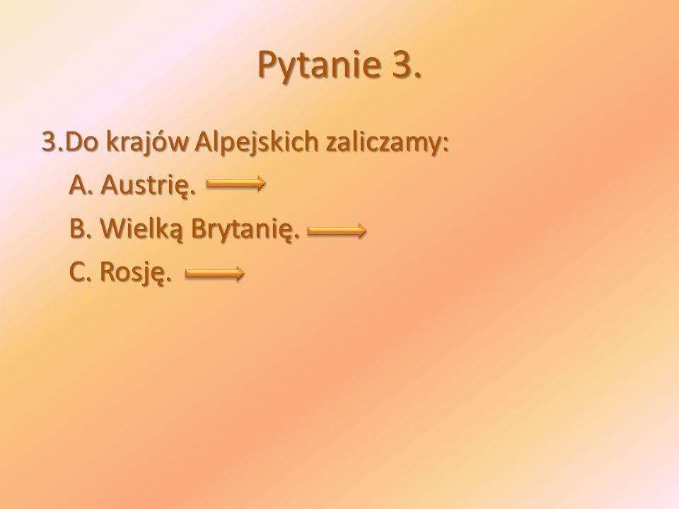 Pytanie 3. 3.Do krajów Alpejskich zaliczamy: A. Austrię. A. Austrię. B. Wielką Brytanię. B. Wielką Brytanię. C. Rosję. C. Rosję.