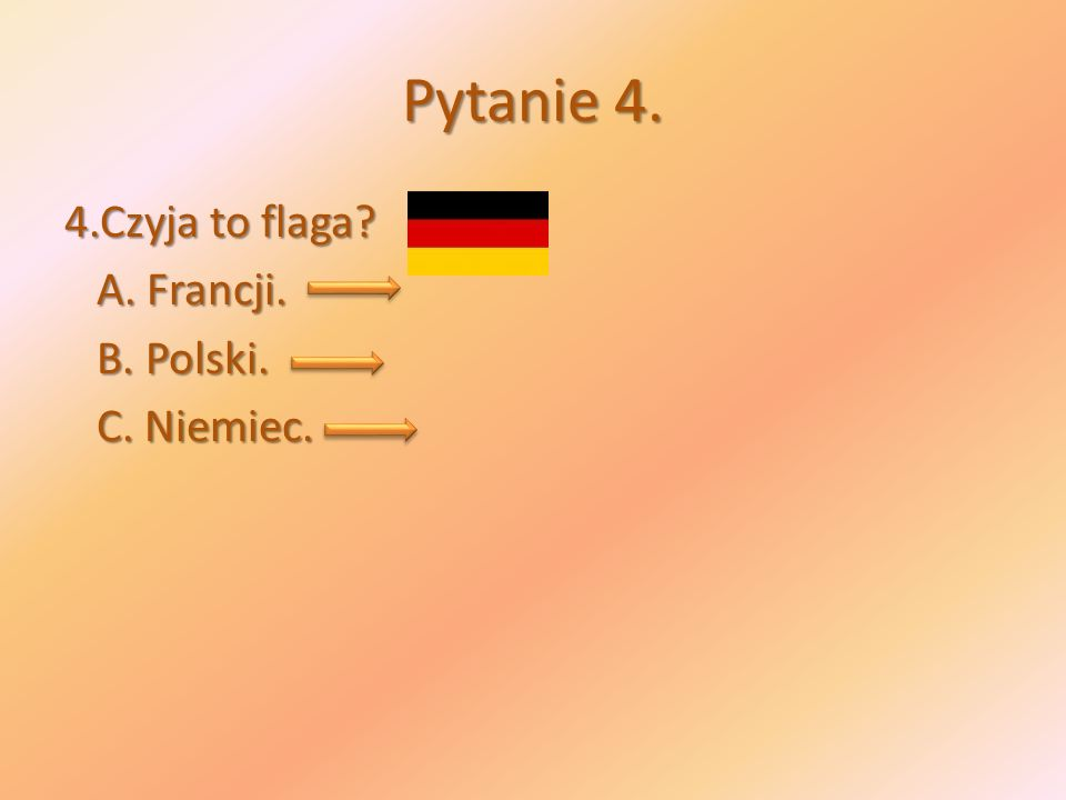 Pytanie 4. 4.Czyja to flaga? A. Francji. A. Francji. B. Polski. B. Polski. C. Niemiec. C. Niemiec.
