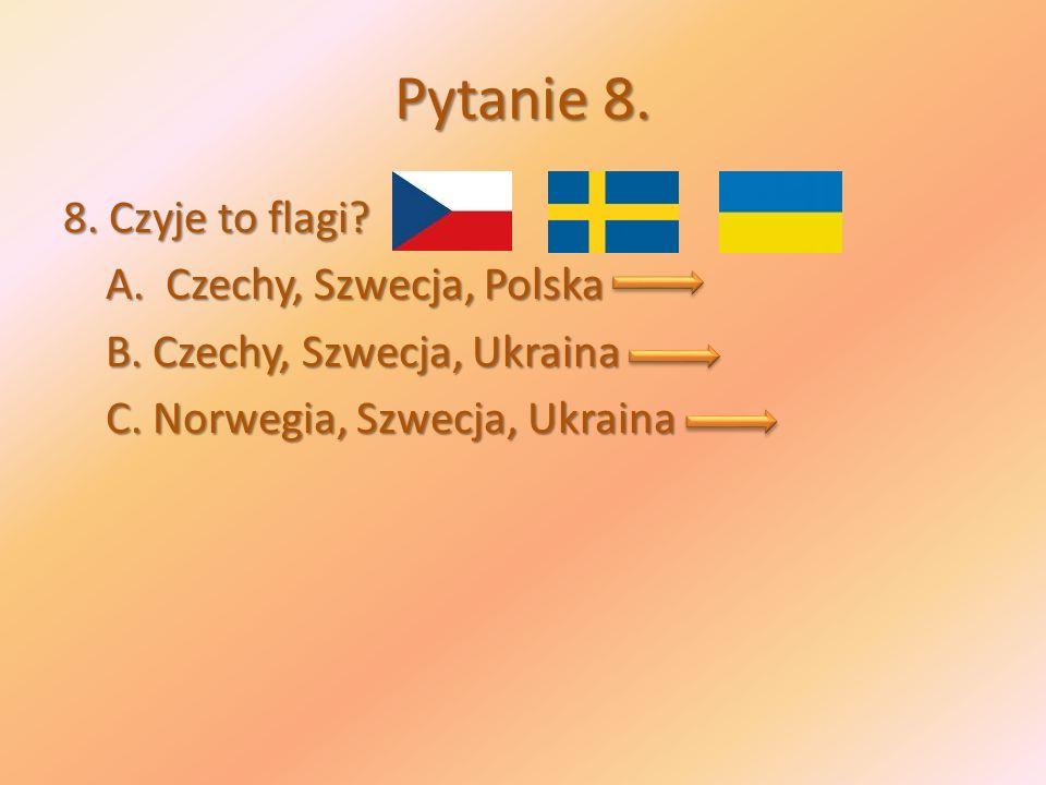 Pytanie 8. 8. Czyje to flagi? A. Czechy, Szwecja, Polska A. Czechy, Szwecja, Polska B. Czechy, Szwecja, Ukraina B. Czechy, Szwecja, Ukraina C. Norwegi