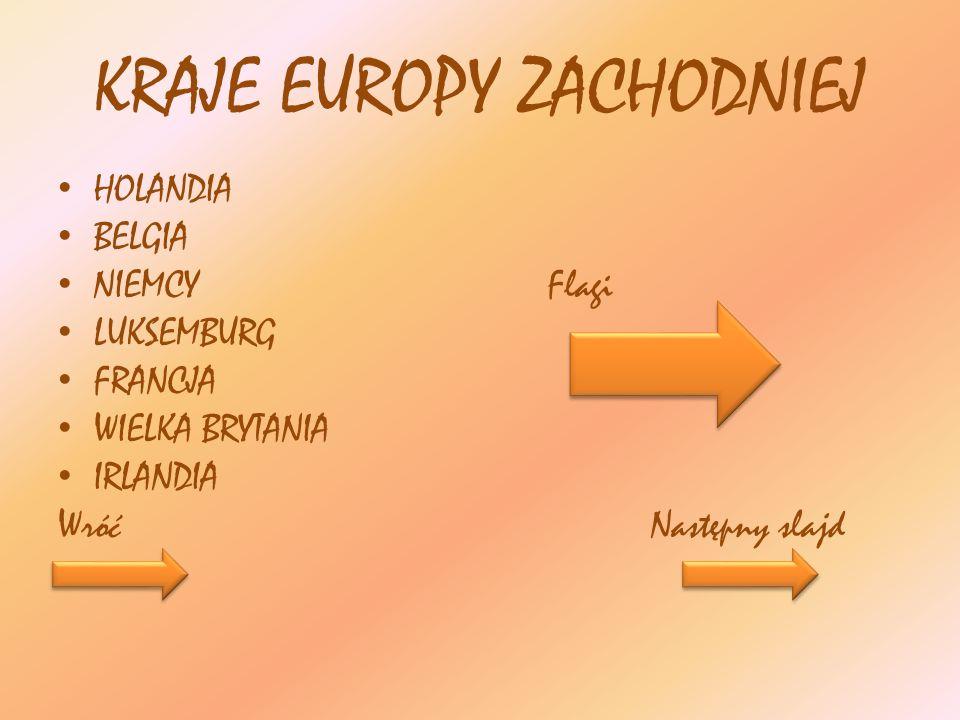 KRAJE EUROPY ZACHODNIEJ HOLANDIA BELGIA NIEMCY Flagi LUKSEMBURG FRANCJA WIELKA BRYTANIA IRLANDIA Wróć Następny slajd