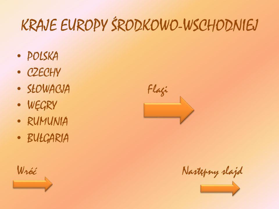 KRAJE EUROPY ŚRODKOWO-WSCHODNIEJ POLSKA CZECHY SŁOWACJA Flagi WĘGRY RUMUNIA BUŁGARIA Wróć Następny slajd