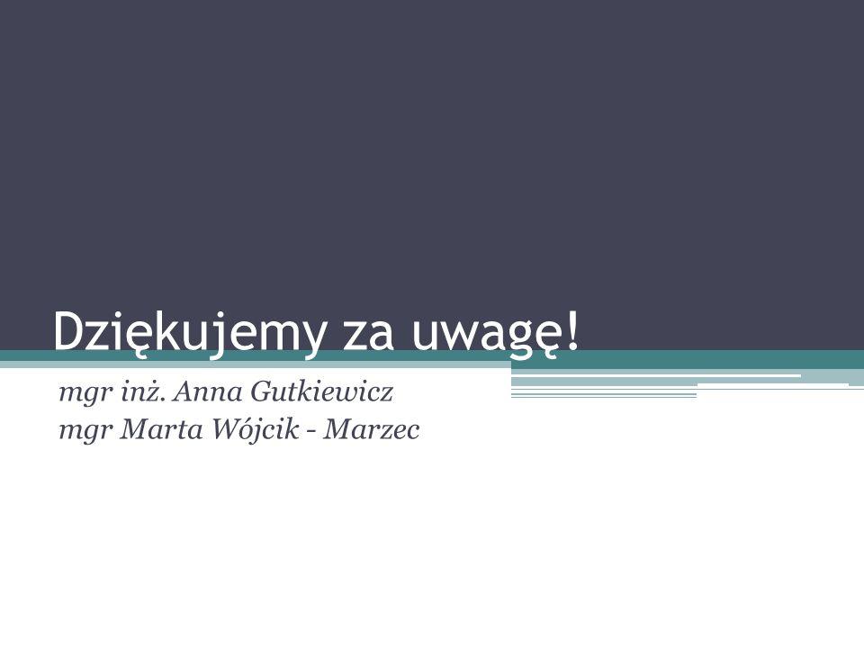 Dziękujemy za uwagę! mgr inż. Anna Gutkiewicz mgr Marta Wójcik - Marzec