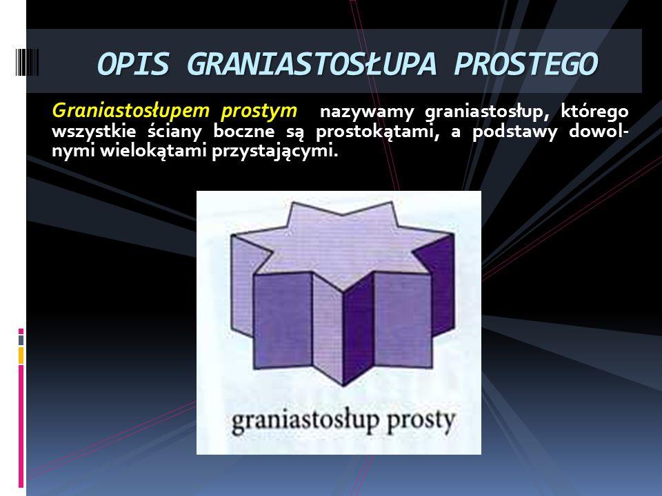 Graniastosłupem prostym nazywamy graniastosłup, którego wszystkie ściany boczne są prostokątami, a podstawy dowol- nymi wielokątami przystającymi. OPI