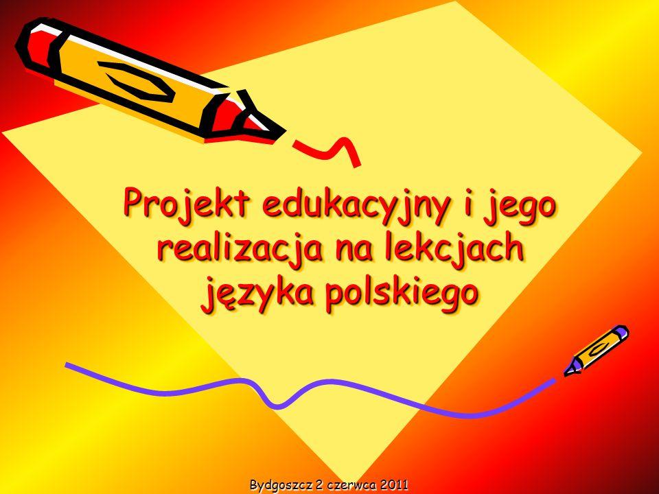 Projekt edukacyjny i jego realizacja na lekcjach języka polskiego Bydgoszcz 2 czerwca 2011