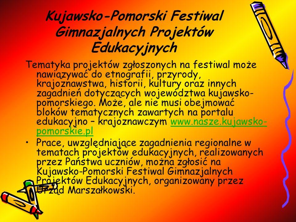 Kujawsko-Pomorski Festiwal Gimnazjalnych Projektów Edukacyjnych Tematyka projektów zgłoszonych na festiwal może nawiązywać do etnografii, przyrody, krajoznawstwa, historii, kultury oraz innych zagadnień dotyczących województwa kujawsko- pomorskiego.