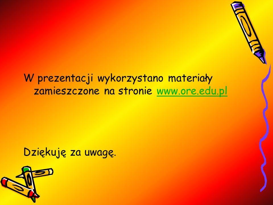 W prezentacji wykorzystano materiały zamieszczone na stronie www.ore.edu.plwww.ore.edu.pl Dziękuję za uwagę.
