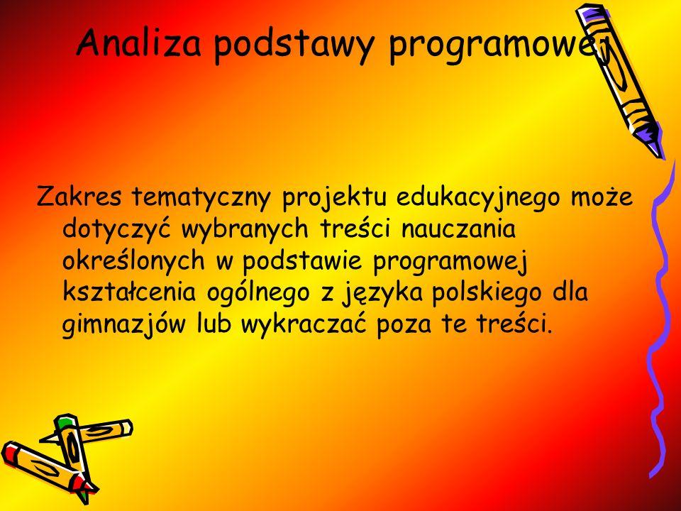 Analiza podstawy programowej Zakres tematyczny projektu edukacyjnego może dotyczyć wybranych treści nauczania określonych w podstawie programowej kształcenia ogólnego z języka polskiego dla gimnazjów lub wykraczać poza te treści.