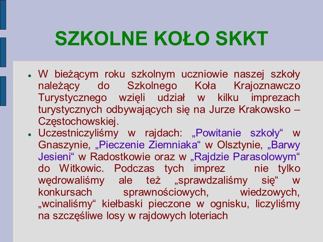 SZKOLNE KOŁO SKKT W bieżącym roku szkolnym uczniowie naszej szkoły należący do Szkolnego Koła Krajoznawczo Turystycznego wzięli udział w kilku imprezach turystycznych odbywających się na Jurze Krakowsko – Częstochowskiej.
