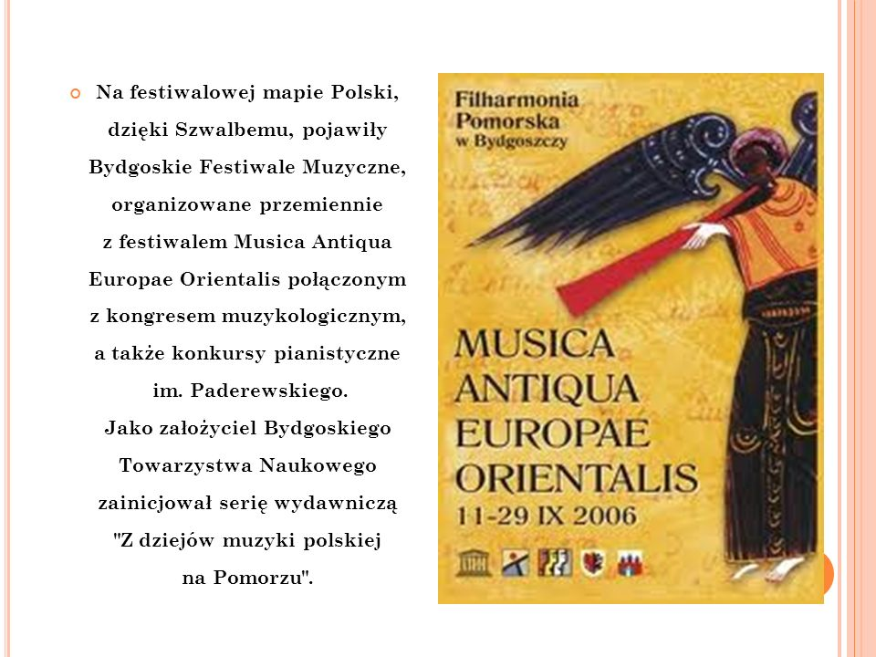 Na festiwalowej mapie Polski, dzięki Szwalbemu, pojawiły Bydgoskie Festiwale Muzyczne, organizowane przemiennie z festiwalem Musica Antiqua Europae Or