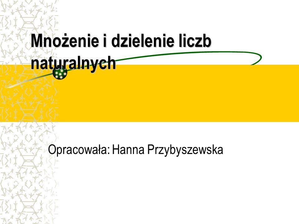 Mnożenie i dzielenie liczb naturalnych Opracowała: Hanna Przybyszewska